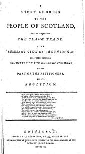 A Short Address to the People of Scotland on the subject of the Slave Trade. With a summary view of the evidence delivered before a Committee of the House of Commons, on the part of the petitioners, for its abolition