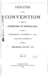 Debates of the Convention to Amend the Constitution of Pennsylvania: Convened at Harrisburg, November 12, 1872, Adjourned, November 27, to Meet at Philadelphia, January 7, 1873, Volume 4