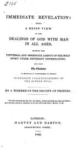 Immediate Revelation: Being a Brief View of the Dealings of God with Man in All Ages, Showing the Universal and Immediate Agency of the Holy Spirit Under Different Dispensations...