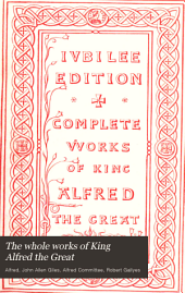 The whole works of King Alfred the Great: with preliminary essays illustrative of the history, arts, and manners, of the ninth century, Volume 1