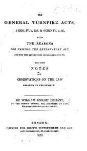 The General Turnpike Acts, 3 Geo. IV. C. 126. & 4 Geo. IV. C. 95. With the Reasons for Passing the Explanatory Act, and for the Alterations Introduced Into It; and with Notes and Observations on the Law Relating to the Subject. By William Knight Dehany