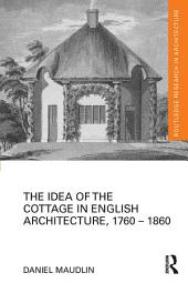 The Idea of the Cottage in English Architecture, 1760 - 1860