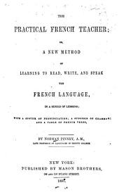 The Practical French Teacher, Or a New Method of Learning to Read Write and Speak the French Language ...