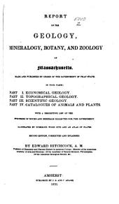 Report on the Geology, Mineralogy, Botany, and Zoology of Massachusetts: Made and Published by Order of the Government of that State in Four Parts : Part 1. Economical Geology. Part 2. Topographical Geology. Part 3. Scientific Geology. Part 4. Catalogues of Animals and Plants. With a Descriptive List of the Specimens of Rocks and Minerals Collected for the Government. Illustrated by Numerous Wood Cuts and an Atlas of Plates