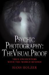 Psychic Photography: The Visual Proof: True Encounters with the World Beyond