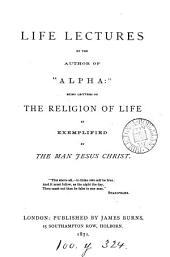 Life lectures, by the author of 'Alpha': lectures on the religion of life [ed. by A.C.S.].