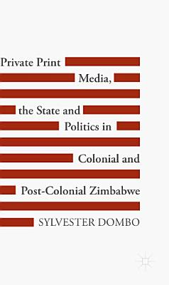 Private Print Media  the State and Politics in Colonial and Post Colonial Zimbabwe PDF