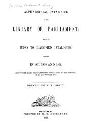 Alphabetical Catalogue of the Library of Parliament: Being an Index to Classified Catalogues Printed in 1857, 1858 and 1864, and to the Books and Pamphlets Since Added to the Library, Up to 1st October, 1867