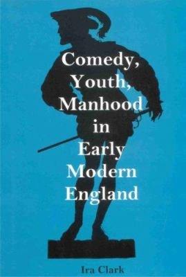 Comedy  Youth  Manhood in Early Modern England PDF
