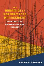 The Dynamics of Performance Management: Constructing Information and Reform