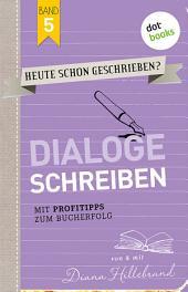 HEUTE SCHON GESCHRIEBEN? - Band 5: Dialoge schreiben: Mit Profitipps zum Bucherfolg