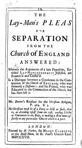The Lay-man's Pleas for Separation from the Church of England Answered: Wherein the Arguments of a Late Pamphlet [by John Norman], Entitled Lay-Nonconformity Justified, are Examin'd and Censur'd. In a Dialogue Between a Gentleman in the Communion of the Church of England, who was Formerly a Dissenter; and His Friend, who was Formerly in the Communion of the Church, But Has Since Left it