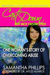Cast Down But Not Destroyed - One Woman's Story of Overcoming Abuse