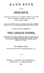 Hand book to the herbarium, containing botanical and English names of all the British flowering plants and ferns. To which are added explanations of the Linnean system