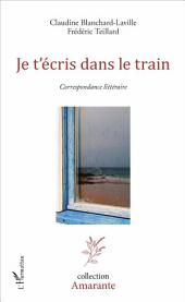 Je t'écris dans le train: Correspondance littéraire