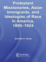 Protestant Missionaries  Asian Immigrants  and Ideologies of Race in America  1850   1924 PDF