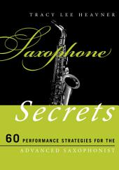 Saxophone Secrets: 60 Performance Strategies for the Advanced Saxophonist