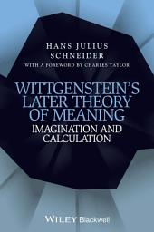 Wittgenstein's Later Theory of Meaning: Imagination and Calculation