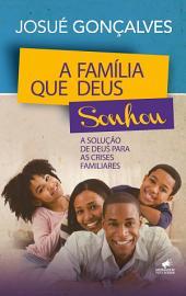 A Família que Deus Sonhou: A Solução de Deus para as Crises Familiares
