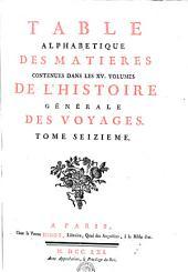 TABLE ALPHABETIQUE DES MATIERES CONTENUES DANS LES XV. VOLUMES DE L'HISTOIRE GÉNÉRALE DES VOYAGES.: TOME SEIZIEME, Volume16