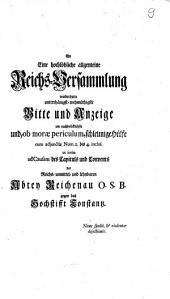An Eine hochlöbliche allgemeine Reichs-Versammlung wiederholte unterthänigst-wehmüthigste Bitte und Anzeige um nachdrücklichste und, ob morae periculum, schleunige Hülfe cum adjunctis Num. 1. bis 4. incl. ut intus ad Causam des Capituls und Convents der Reichs-unmittel- und lehnbaren Abtey Reichenau O.S.B. gegen das Hochstifft Constanz: Nunc spolii, & violentae dejectionis