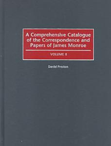 A Comprehensive Catalogue of the Correspondence and Papers of James Monroe PDF