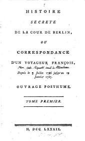 Histoire secrete de la cour de Berlin: ou Correspondance d'un voyageur françois, depuis le mois de juillet 1786 jusqu'au 19 janvier 1787. Ouvrage posthume ...