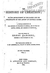 The History of Creation: Or, The Development of the Earth and Its Inhabitants by the Action of Natural Causes : a Popular Exposition of the Doctrine of Evolution in General, and of that of Darwin, Goethe and Lamarck in Particular, Volume 1, Part 1