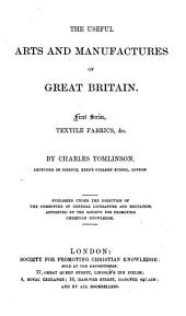 The Useful Arts and Manufacturers of Great Britain by Charles Tomlinson: Textile fabrics, &c, Volume 1
