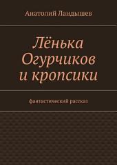 Лёнька Огурчиков и кропсики. Фантастический рассказ