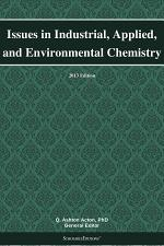Issues in Industrial, Applied, and Environmental Chemistry: 2013 Edition