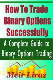How to Trade Binary Options Successfully: A Complete Guide to Binary Options Trading