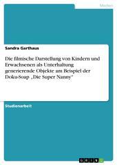 """Die filmische Darstellung von Kindern und Erwachsenen als Unterhaltung generierende Objekte am Beispiel der Doku-Soap """"Die Super Nanny"""""""