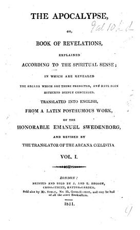 The Apocalypse  Or Book of Revelations  Explained According to the Spiritual Sense  in which are Revealed the Arcana which are There Predicted  and Have Been Hitherto Deeply Concealed  Translated Into English from a Latin Posthumous Work of     Emanuel Swedenborg  by William Hill  and Revised by the Translator of the Arcana C  lestia  i e  John Clowes    To which is Subjoined a Summary Exposition of the Internal Sense of the Prophetical Books of the Word of the Old Testament  and of the Psalms of David    With the Text   PDF