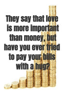 They Say that Love is More Important Than Money  But Have You Ever Tried to Pay Your Bills with a Hug