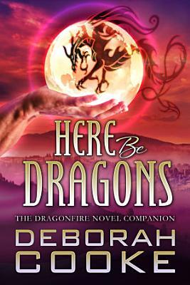 Here Be Dragons  The Dragonfire Novel Companion PDF