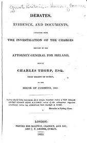 Debates, Evidence, and Documents, Connected with the Investigation of the Charges Brought by the Attorney-general for Ireland, Against Charles Thorp, High Sheriff of Dublin, in the House of Commons, 1823