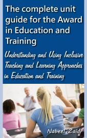 The complete unit guide for the Award in Education and Training: Understanding and Using Inclusive Teaching and Learning Approaches in Education and Training