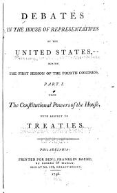 Debates in the House of Representatives of the United States, During the First Session of the Fourth Congress: Upon the constitutional powers of the House, with respect to treaties, Part 1