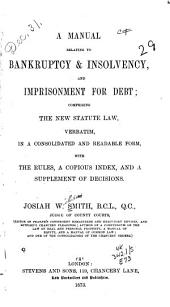 A Manual Relating to Bankruptcy & Insolvency, and Imprisonment for Debt: Comprising the New Statute Law Verbatim, in a Consolidated and Readable Form, with the Rules, a Copious Index, and a Supplement of Decisions