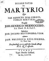 Dissertatio de martyrio. Quae sub auspiciis Jesu Christi, fidelis martyris; praeside Joh. Henrico Heideggero, ... respondente Joh. Jacobo Hottingero, ... assumente Joh. Huldrico Esslingero, ..
