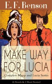 MAKE WAY FOR LUCIA - Complete Mapp and Lucia Series (6 Novels & 2 Short Story Collections): Queen Lucia, Miss Mapp, Lucia in London, Mapp and Lucia, Lucia's Progress or The Worshipful Lucia, Trouble for Lucia, The Male Impersonator and Desirable Residences