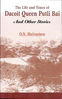 Life And Times Of Dacoit Queen Putli Bai  and Some Short Stories   the   PDF