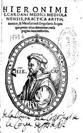 Hieronimi C. Cardani medici Mediolanensis Practica arithmetice, [et] Mensurandi singularis: in qua que preter alias co[n]tinentur, versa pagina demonstrabit