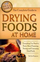 The Complete Guide to Drying Foods at Home: Everything You Need to Know about Preparing, Storing, and Consuming Dried Foods