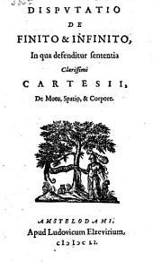 Disputatio de finito & infinito, in qua defenditur sententia clarissimi Cartesii, de motu, spatio & corpore