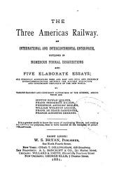 The Three Americas Railway: An International and Intercontinental Enterprise, Outlined in Numerous Formal Disquisitions and Five Elaborate Essays