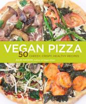 Vegan Pizza: 50 Cheesy, Crispy, Healthy Recipes