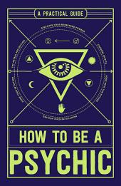 How to Be a Psychic: A Practical Guide