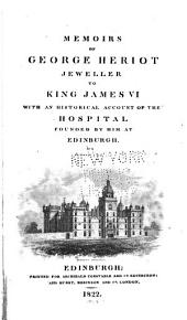 Memoirs of George Heriot: jeweller to King James VI, with an historical account of the Hospital founded by him at Edinburgh